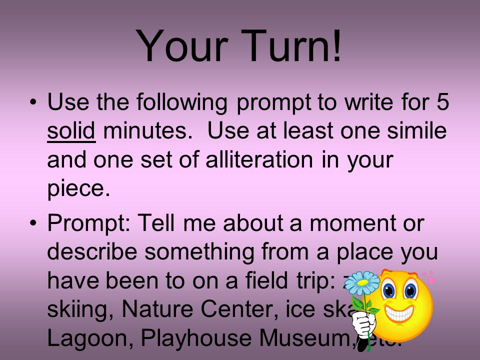 Your Turn! Use the following prompt to write for 5 solid minutes. Use at least one simile and one set of alliteration in your piece.