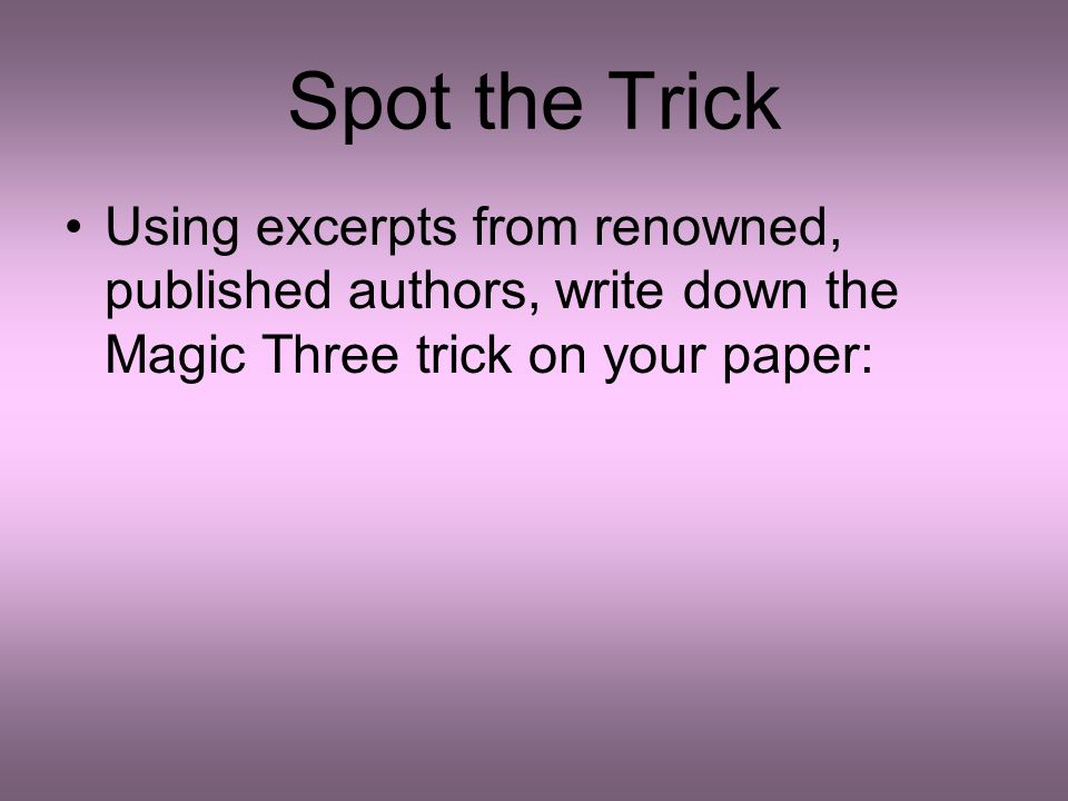 Spot the Trick Using excerpts from renowned, published authors, write down the Magic Three trick on your paper: