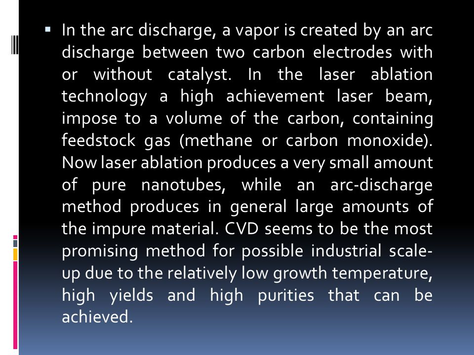 In the arc discharge, a vapor is created by an arc discharge between two carbon electrodes with or without catalyst.