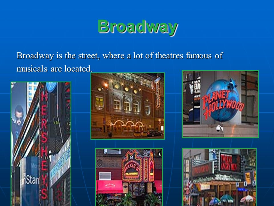 Broadway Broadway is the street, where a lot of theatres famous of
