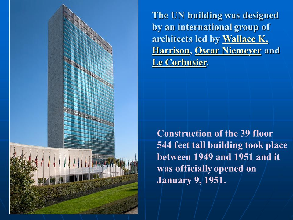 The UN building was designed by an international group of architects led by Wallace K. Harrison, Oscar Niemeyer and Le Corbusier.
