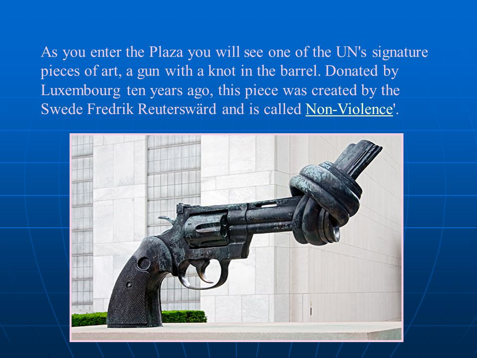 As you enter the Plaza you will see one of the UN s signature pieces of art, a gun with a knot in the barrel.