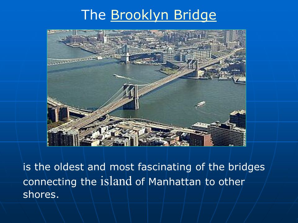 The Brooklyn Bridge is the oldest and most fascinating of the bridges connecting the island of Manhattan to other shores.