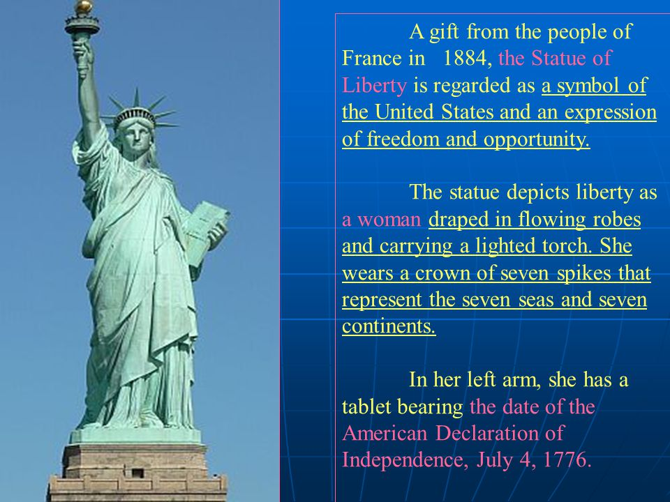 A gift from the people of France in 1884, the Statue of Liberty is regarded as a symbol of the United States and an expression of freedom and opportunity.