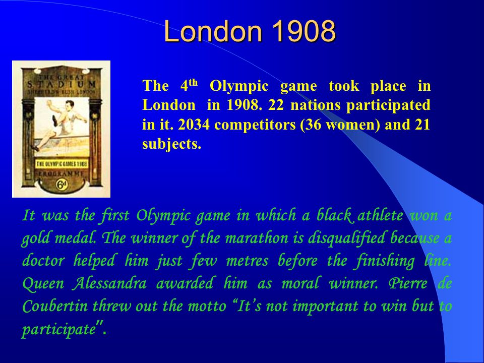 London 1908 The 4th Olympic game took place in London in 1908. 22 nations participated in it. 2034 competitors (36 women) and 21 subjects.
