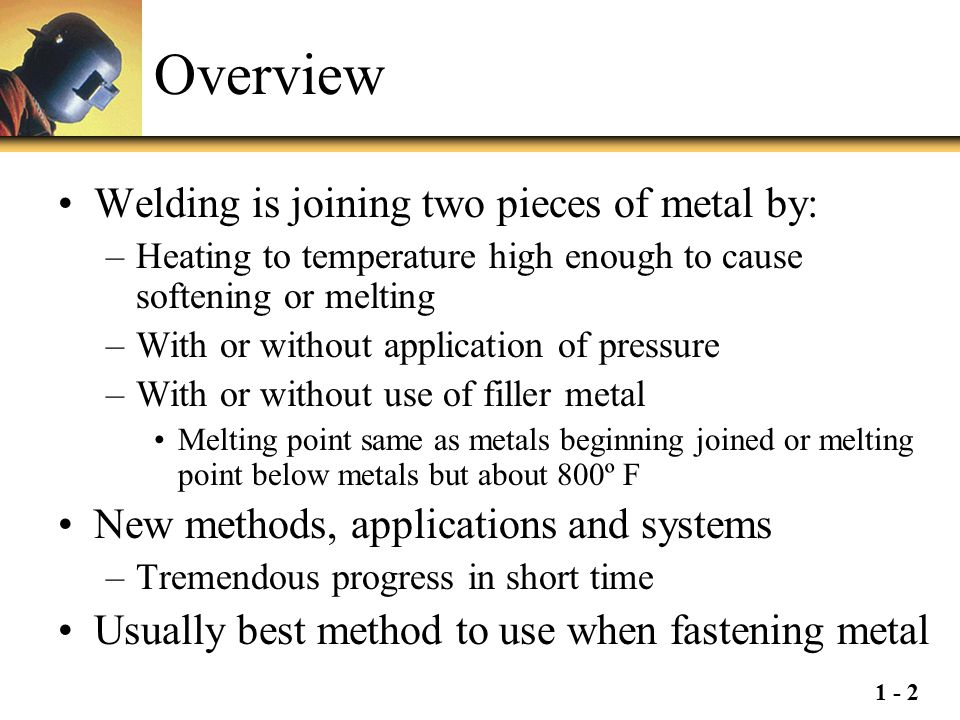 Overview Welding is joining two pieces of metal by: