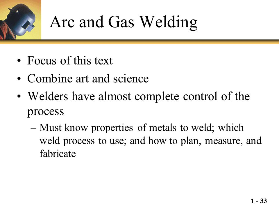 Arc and Gas Welding Focus of this text Combine art and science