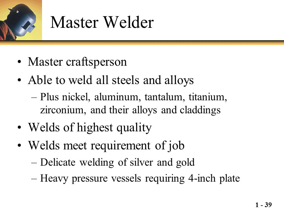 Master Welder Master craftsperson Able to weld all steels and alloys