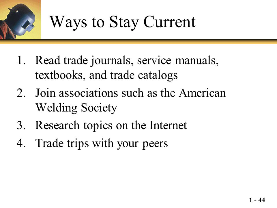 Ways to Stay Current Read trade journals, service manuals, textbooks, and trade catalogs. Join associations such as the American Welding Society.