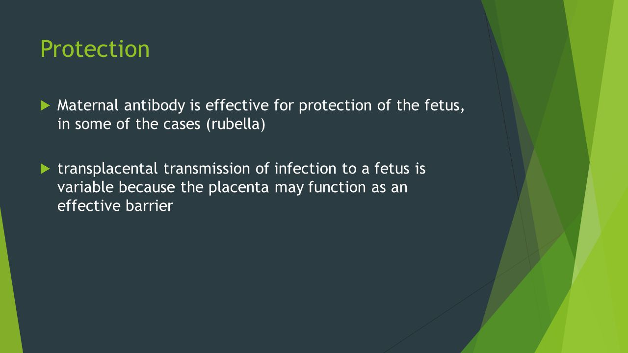 Protection Maternal antibody is effective for protection of the fetus, in some of the cases (rubella)