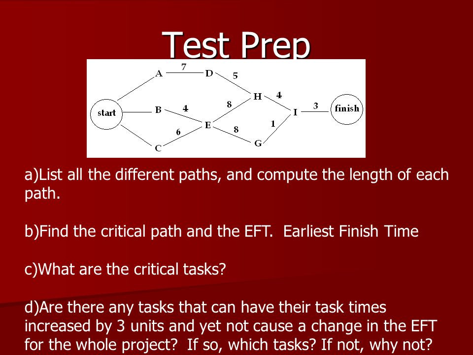 Test Prep List all the different paths, and compute the length of each path. Find the critical path and the EFT. Earliest Finish Time.