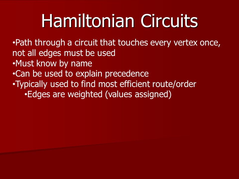 Hamiltonian Circuits Path through a circuit that touches every vertex once, not all edges must be used.