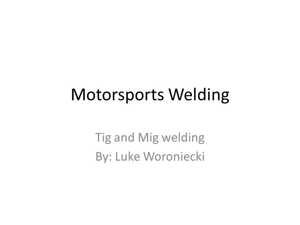 Tig and Mig welding By: Luke Woroniecki