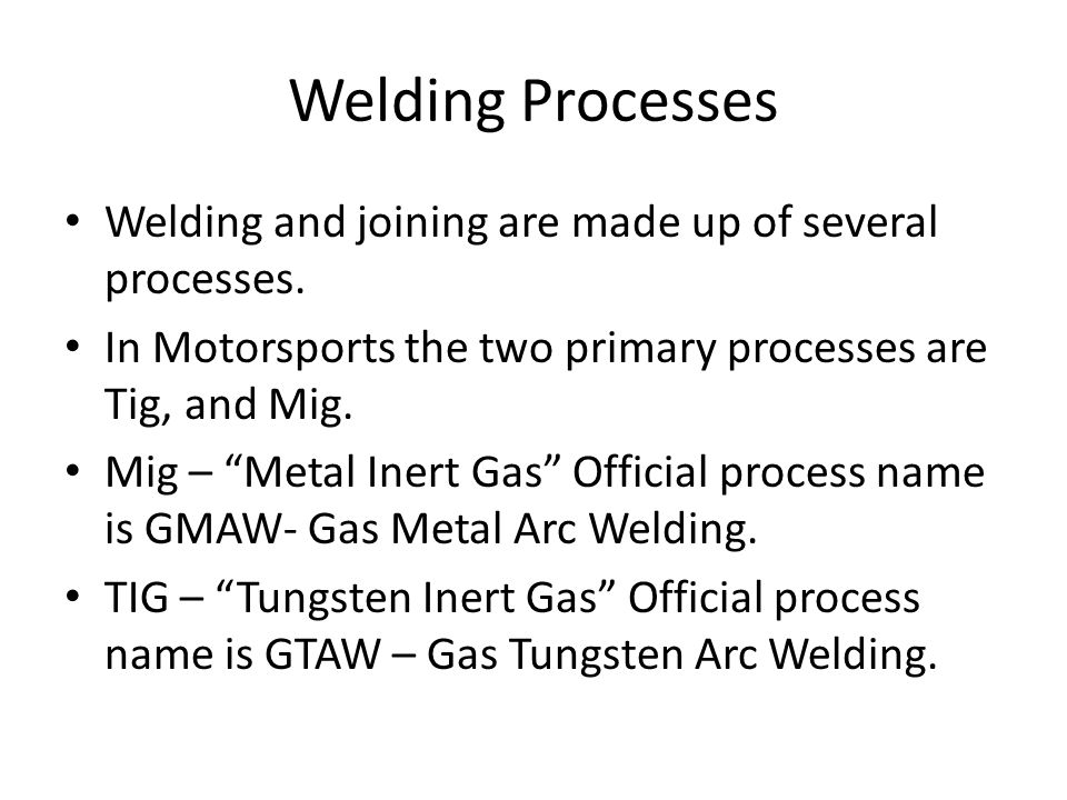 Welding Processes Welding and joining are made up of several processes. In Motorsports the two primary processes are Tig, and Mig.