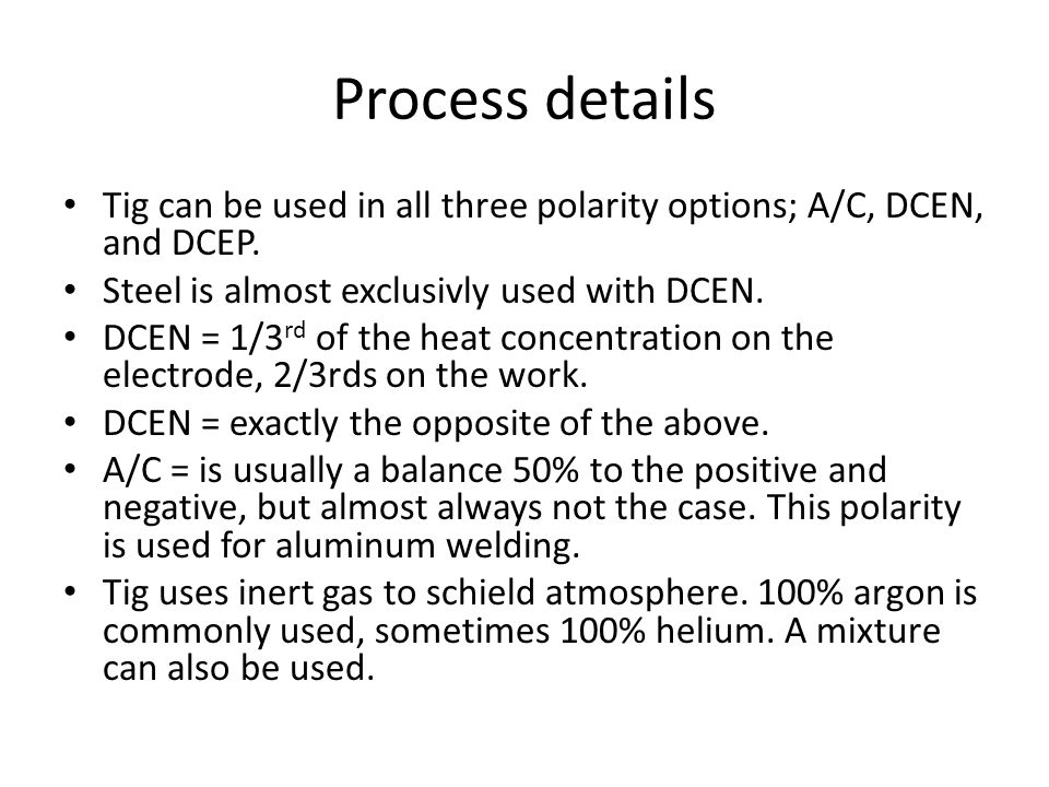 Process details Tig can be used in all three polarity options; A/C, DCEN, and DCEP. Steel is almost exclusivly used with DCEN.