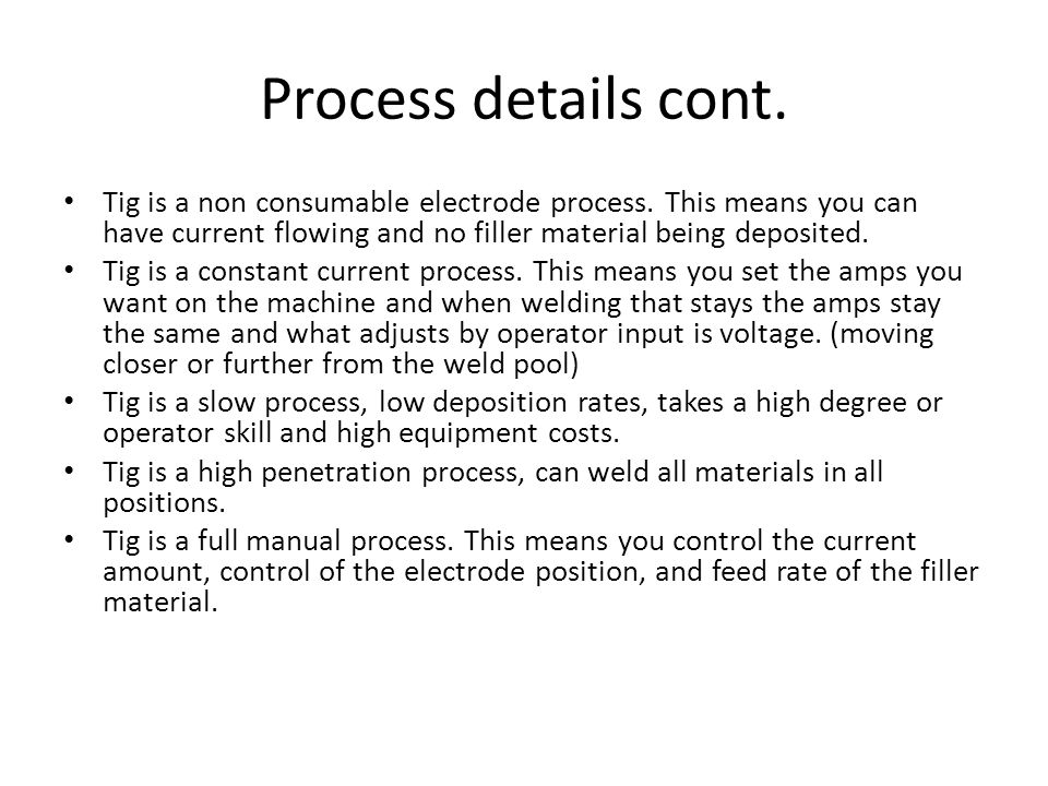 Process details cont. Tig is a non consumable electrode process. This means you can have current flowing and no filler material being deposited.