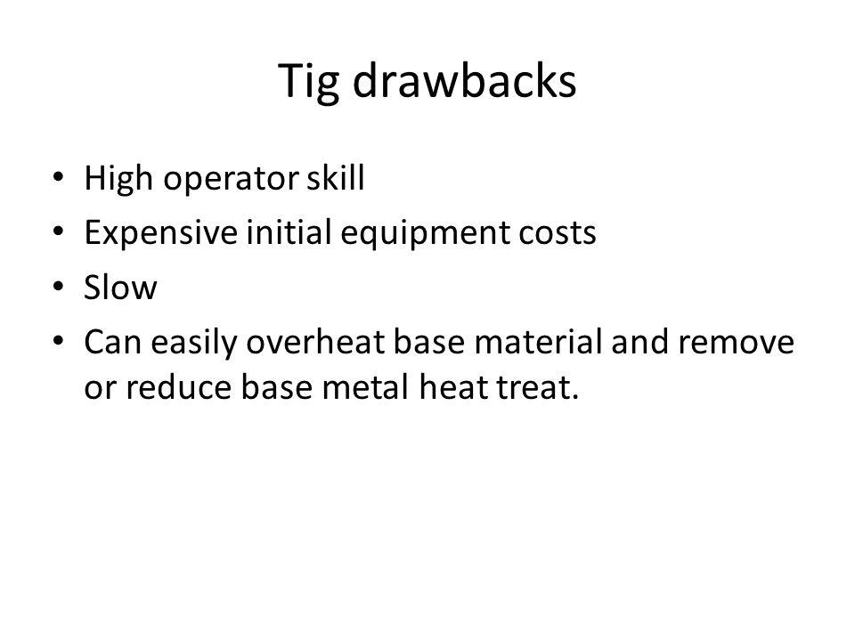 Tig drawbacks High operator skill Expensive initial equipment costs