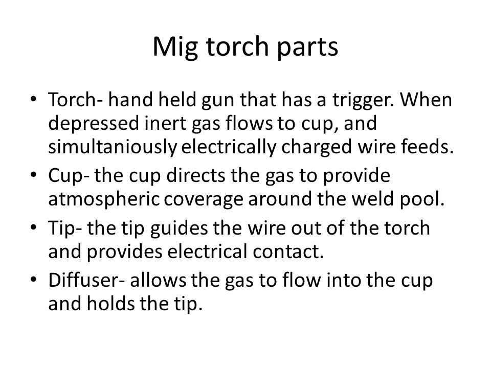 Mig torch parts Torch- hand held gun that has a trigger. When depressed inert gas flows to cup, and simultaniously electrically charged wire feeds.