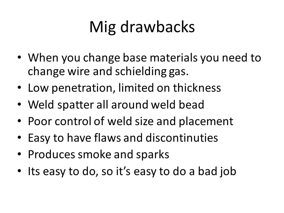Mig drawbacks When you change base materials you need to change wire and schielding gas. Low penetration, limited on thickness.