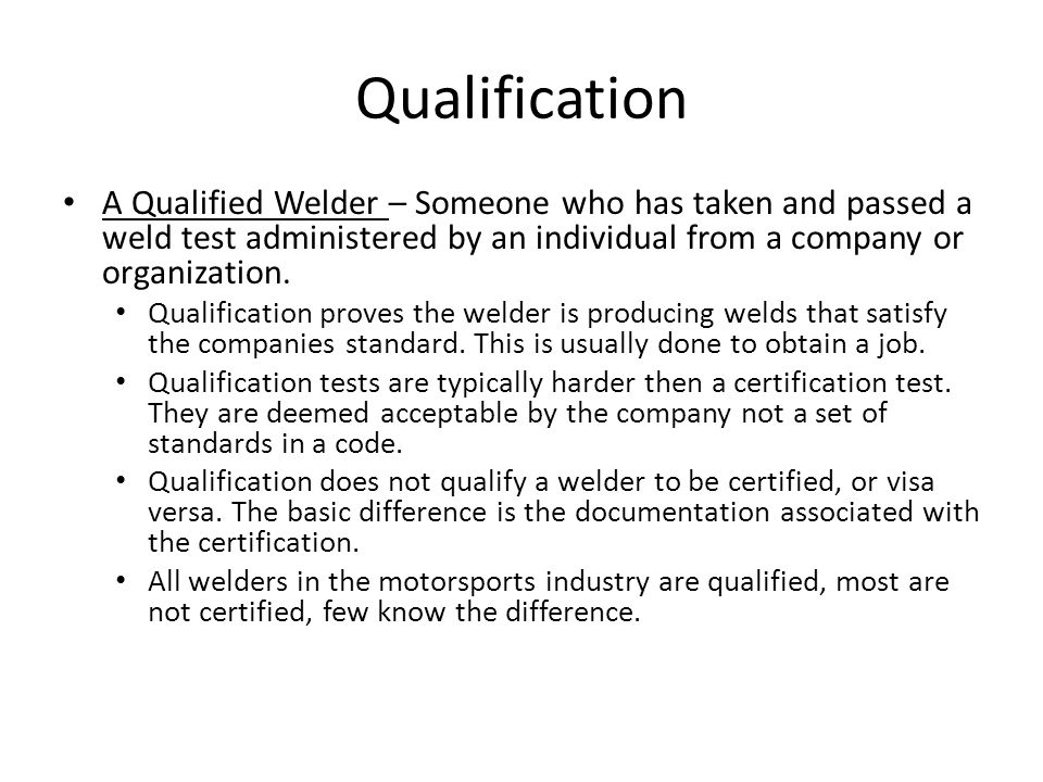 Qualification A Qualified Welder – Someone who has taken and passed a weld test administered by an individual from a company or organization.