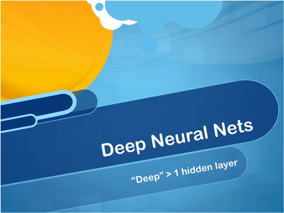 Deep Neural Nets Deep > 1 hidden layer