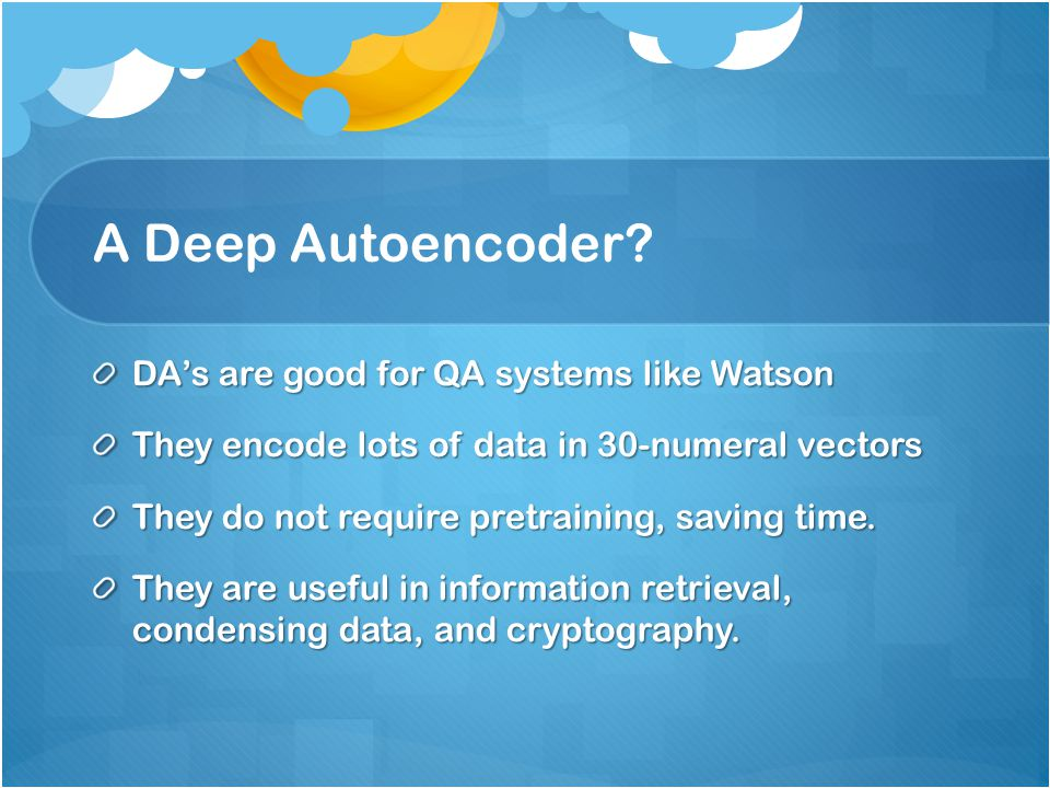 A Deep Autoencoder DA's are good for QA systems like Watson