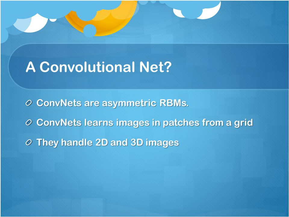 A Convolutional Net ConvNets are asymmetric RBMs.