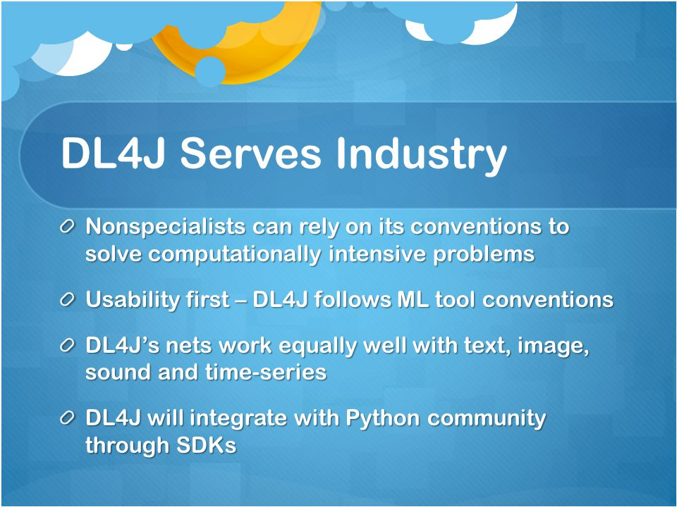 DL4J Serves Industry Nonspecialists can rely on its conventions to solve computationally intensive problems.
