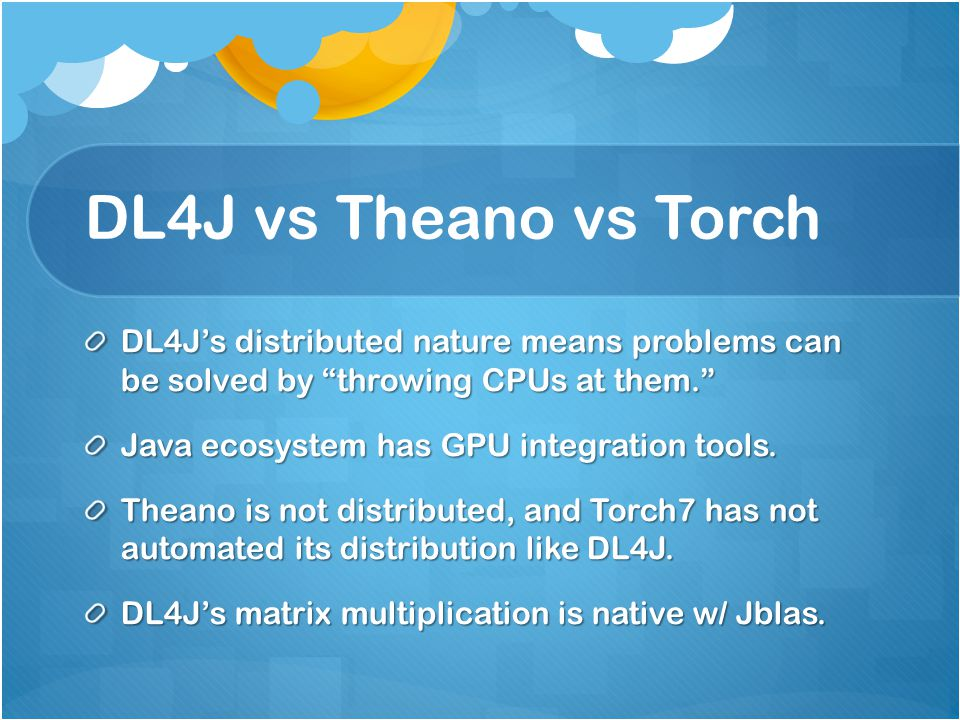 DL4J vs Theano vs Torch DL4J's distributed nature means problems can be solved by throwing CPUs at them.