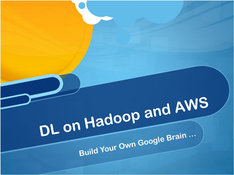 DL on Hadoop and AWS Build Your Own Google Brain …