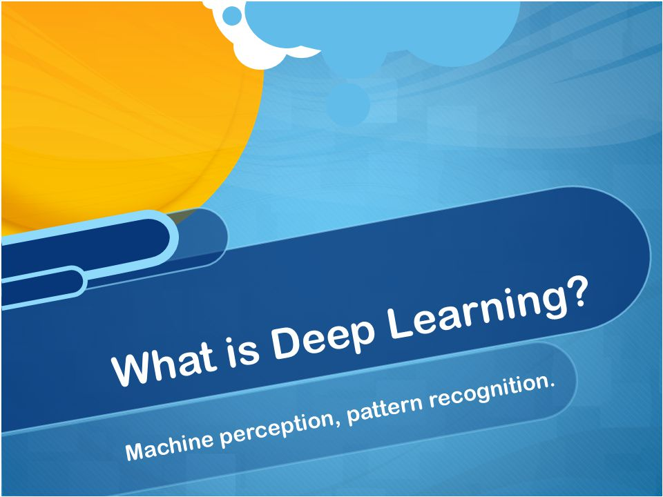 What is Deep Learning Machine perception, pattern recognition.