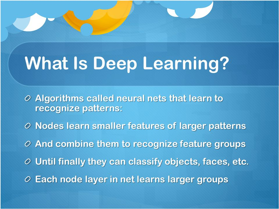 What Is Deep Learning Algorithms called neural nets that learn to recognize patterns: Nodes learn smaller features of larger patterns.