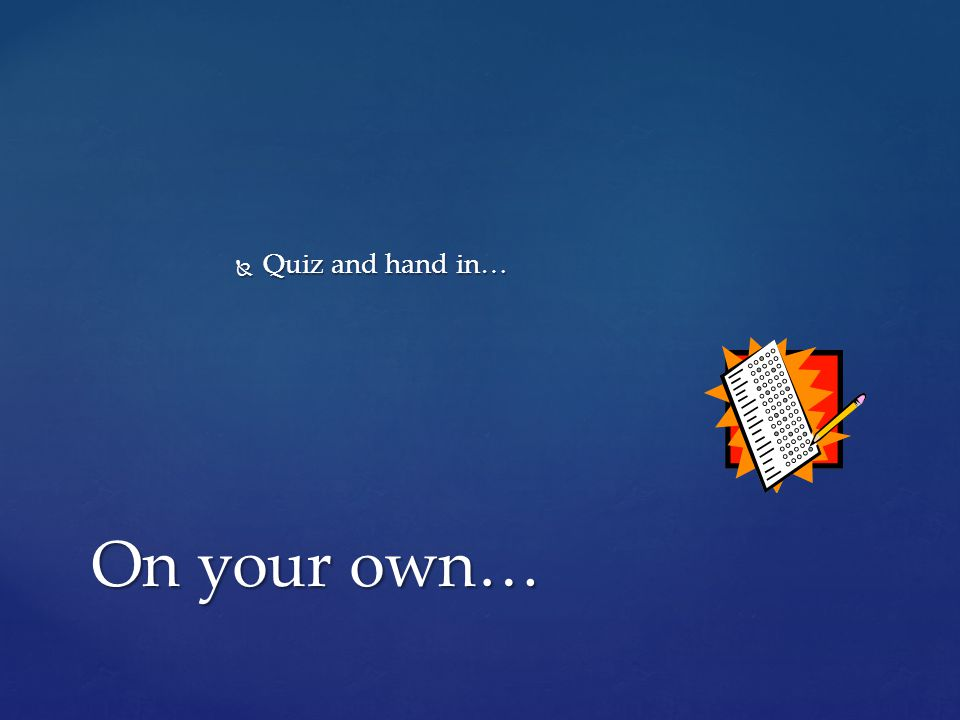 Quiz and hand in… On your own…
