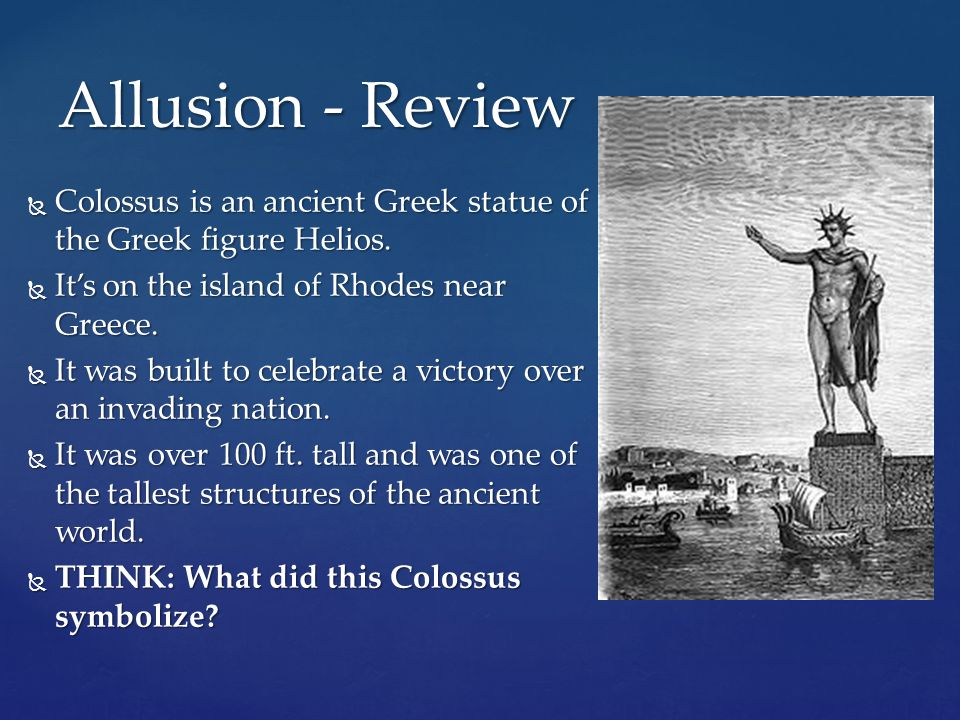 Allusion - Review Colossus is an ancient Greek statue of the Greek figure Helios. It's on the island of Rhodes near Greece.