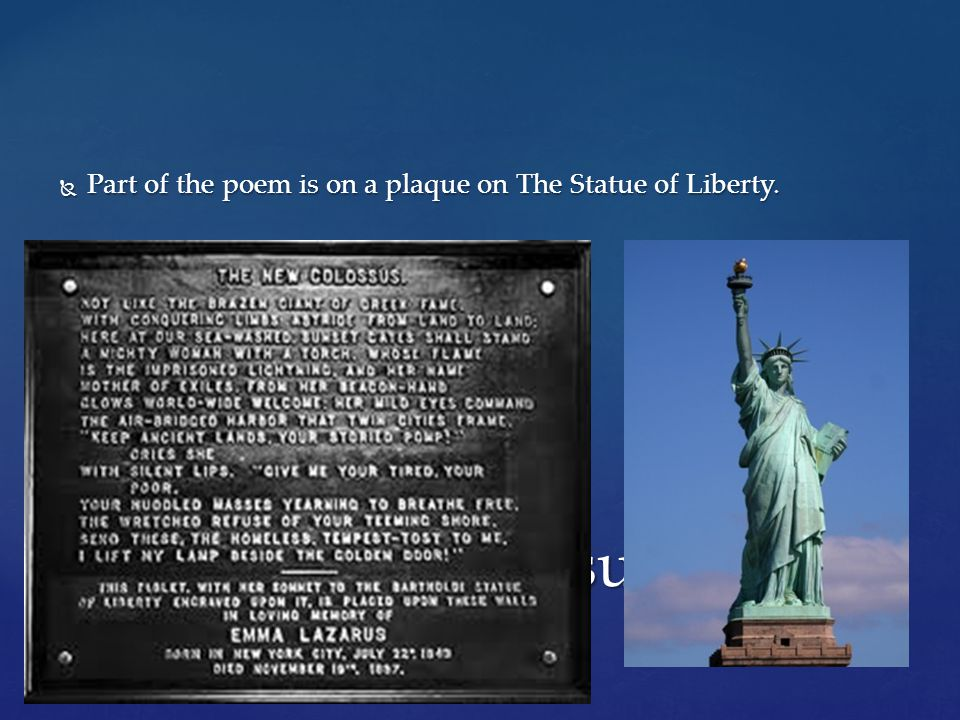 Part of the poem is on a plaque on The Statue of Liberty.