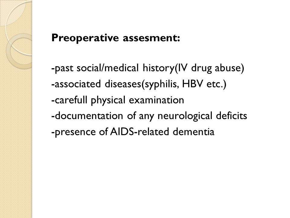 Preoperative assesment: -past social/medical history(IV drug abuse) -associated diseases(syphilis, HBV etc.) -carefull physical examination -documentation of any neurological deficits -presence of AIDS-related dementia