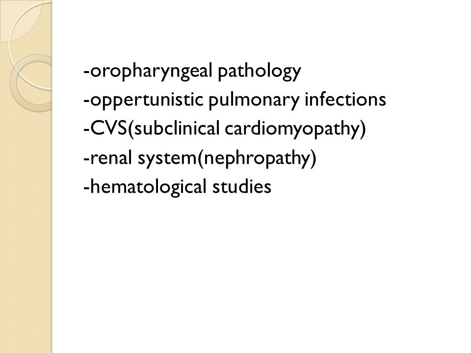 -oropharyngeal pathology -oppertunistic pulmonary infections -CVS(subclinical cardiomyopathy) -renal system(nephropathy) -hematological studies