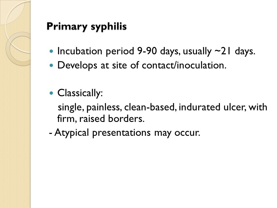 Primary syphilis Incubation period 9-90 days, usually ~21 days. Develops at site of contact/inoculation.