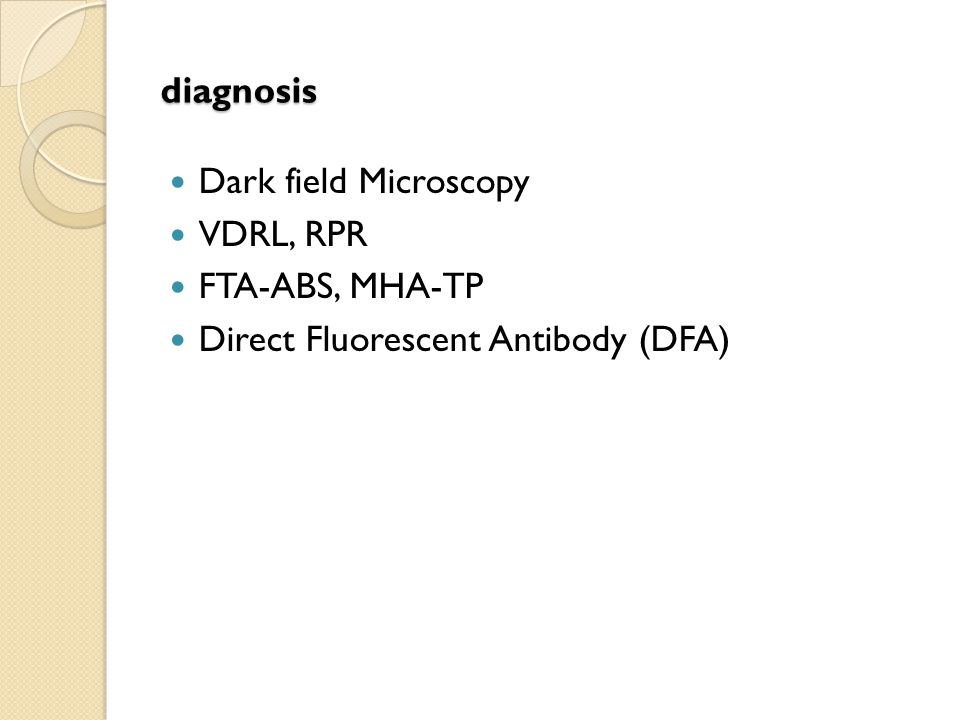 diagnosis Dark field Microscopy VDRL, RPR FTA-ABS, MHA-TP Direct Fluorescent Antibody (DFA)