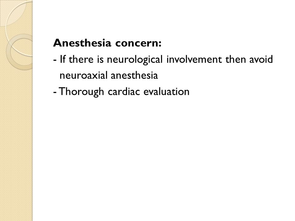 Anesthesia concern: - If there is neurological involvement then avoid neuroaxial anesthesia - Thorough cardiac evaluation