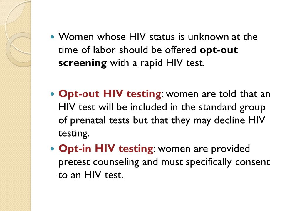 Women whose HIV status is unknown at the time of labor should be offered opt-out screening with a rapid HIV test.