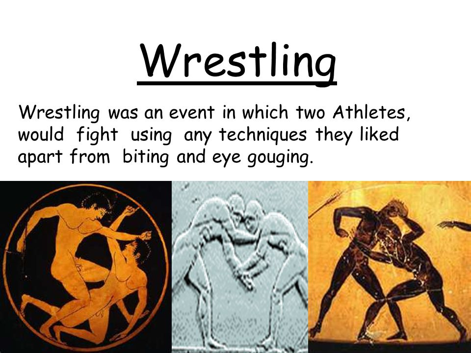 Wrestling Wrestling was an event in which two Athletes, would fight using any techniques they liked apart from biting and eye gouging.