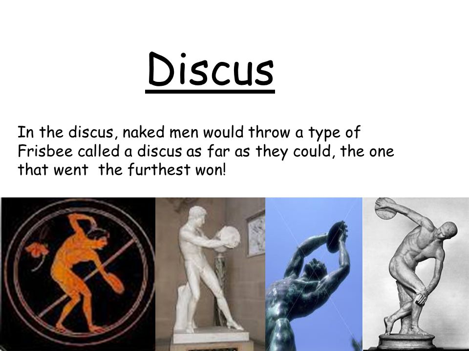 Discus In the discus, naked men would throw a type of Frisbee called a discus as far as they could, the one that went the furthest won!