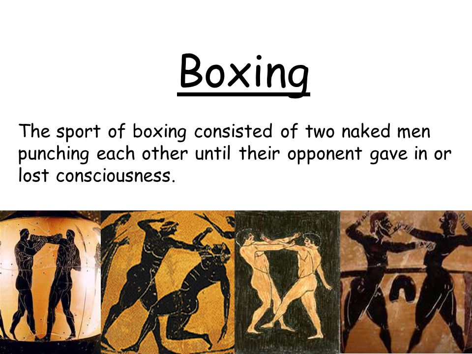 Boxing The sport of boxing consisted of two naked men punching each other until their opponent gave in or lost consciousness.
