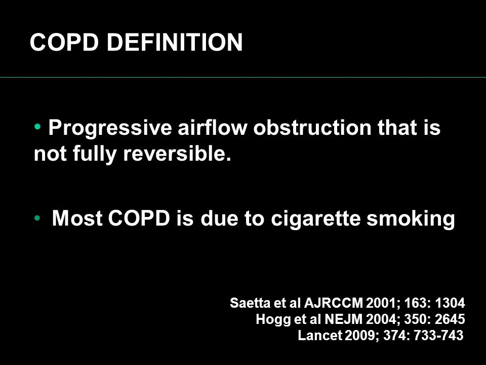 COPD DEFINITION Progressive airflow obstruction that is not fully reversible. Most COPD is due to cigarette smoking.