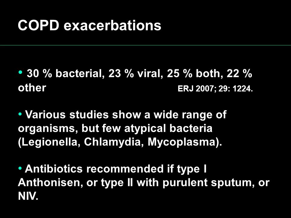 COPD exacerbations 30 % bacterial, 23 % viral, 25 % both, 22 % other ERJ 2007; 29: 1224.