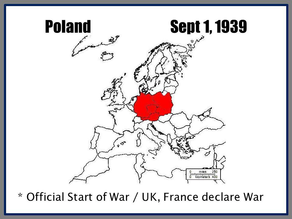 Poland Sept 1, 1939 * Official Start of War / UK, France declare War