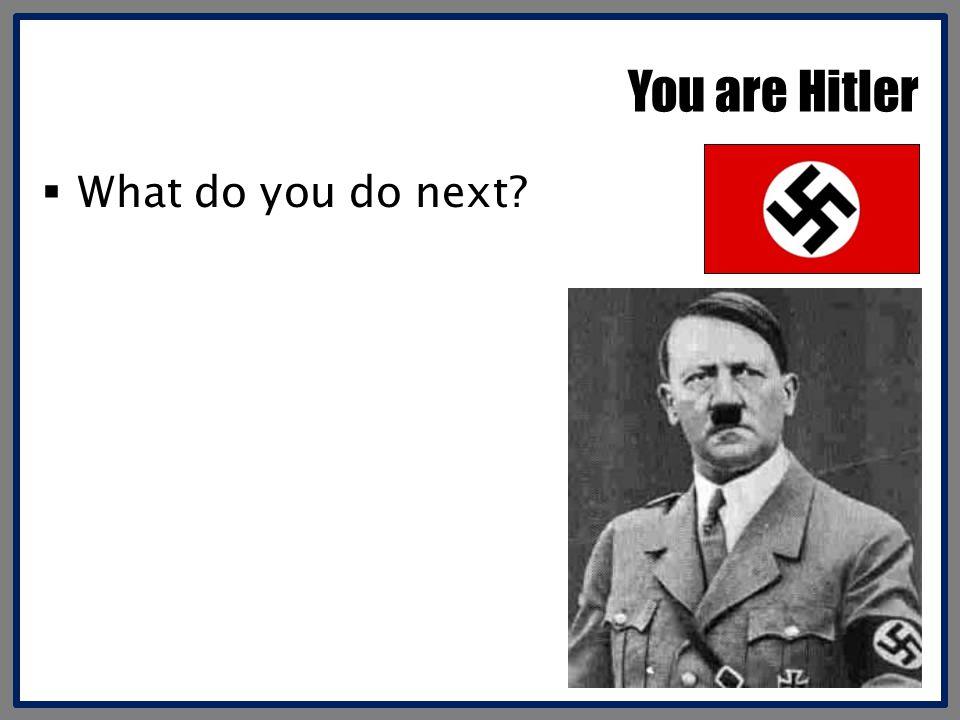 You are Hitler What do you do next