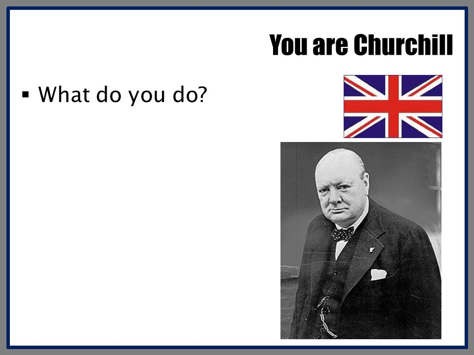 You are Churchill What do you do