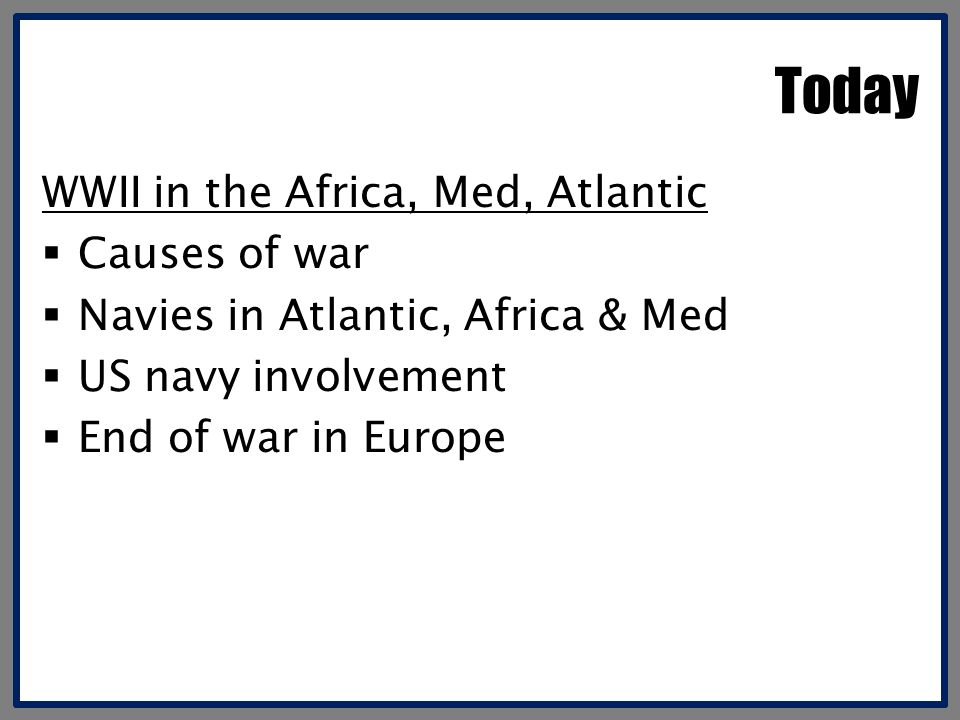 Today WWII in the Africa, Med, Atlantic Causes of war